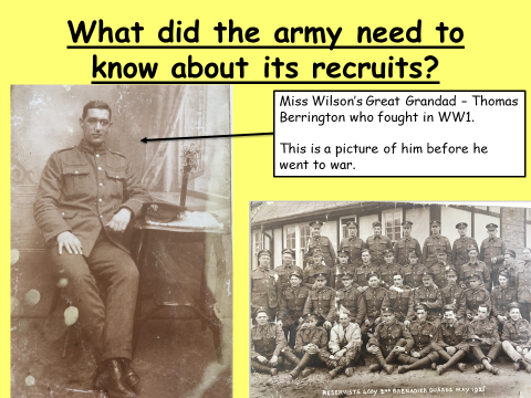 """Slide from a lesson used by Helen with her students. The title reads """"What did the army need to know about its recruits?"""". Included on the slide are two photos. One is a sepia portrait photo of a soldier labelled 'Miss Wilson's Great Grandad – Thomas Berrington who fought in WW1."""". The second is a formal group photo of soldiers in uniform, and on it a caption reads """"RESERVISTS [illegible] 1st GRENADIER GUARDS MAY 1921""""."""